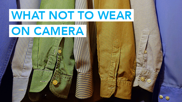 What Not To Wear On Camera